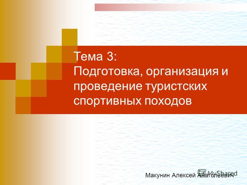 Тема 3: Подготовка, организация и проведение туристских спортивных походов Макунин Алексей Анатольевич