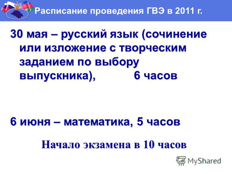 Г Расписание проведения ГВЭ в 2011 г. 30 мая – русский язык (сочинение или изложение с творческим заданием по выбору выпускника), 6 часов 6 июня – математика, 5 часов Начало экзамена в 10 часов