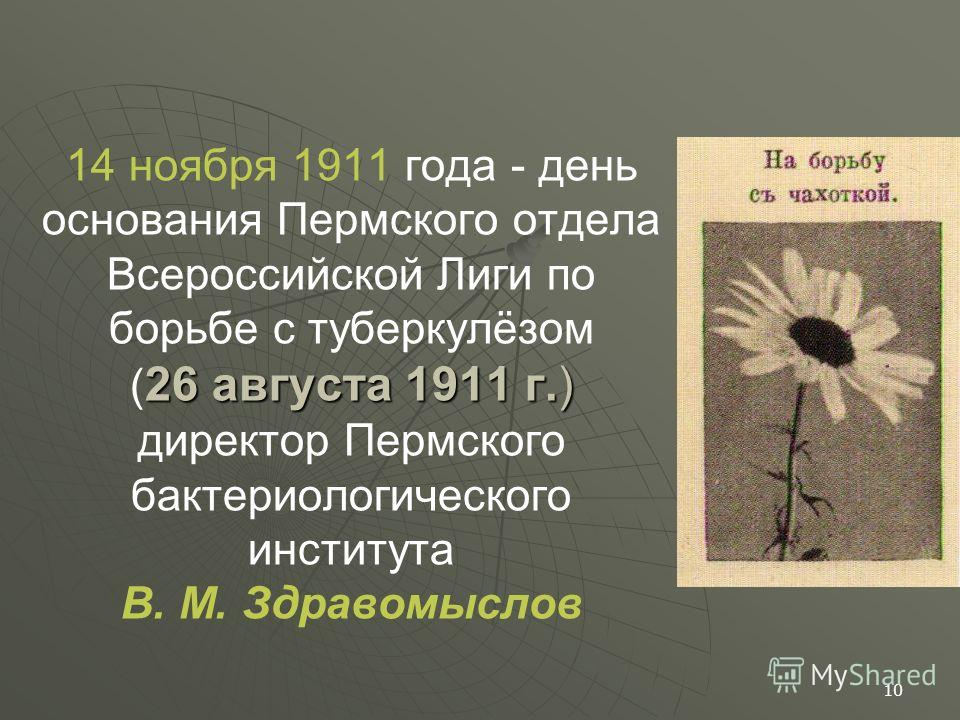 26 августа 1911 г.) 14 ноября 1911 года - день основания Пермского отдела Всероссийской Лиги по борьбе с туберкулёзом ( 26 августа 1911 г.) директор Пермского бактериологического института В. М. Здравомыслов 10