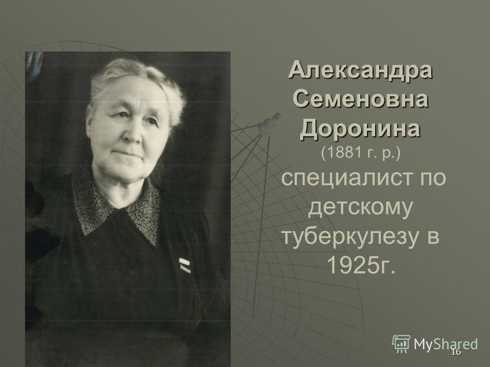 Александра Семеновна Доронина Александра Семеновна Доронина (1881 г. р.) специалист по детскому туберкулезу в 1925г. 16