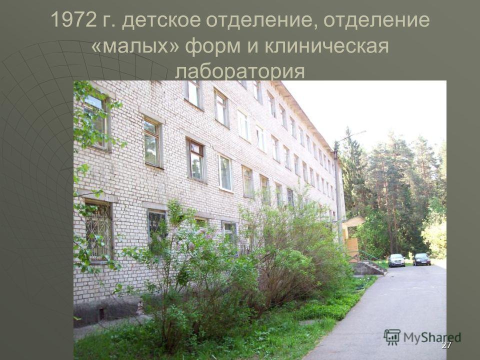 1972 г. детское отделение, отделение «малых» форм и клиническая лаборатория 27