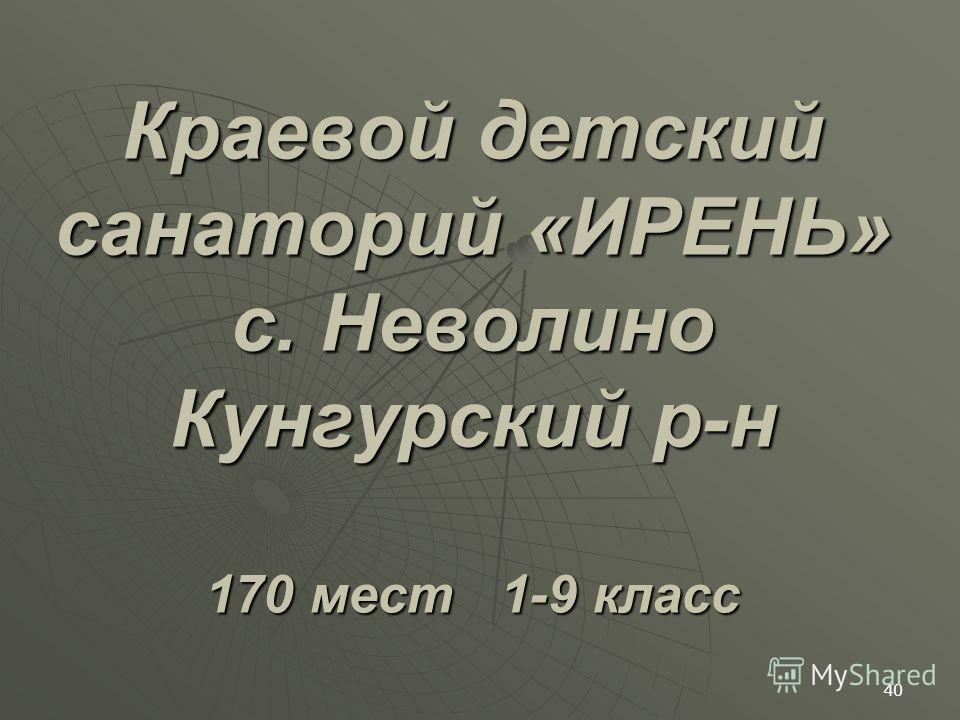 Краевой детский санаторий «ИРЕНЬ» с. Неволино Кунгурский р-н 170 мест 1-9 класс 40