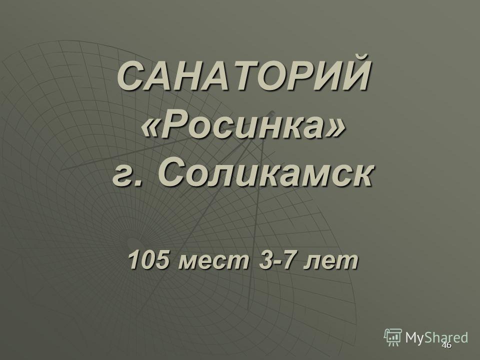 САНАТОРИЙ «Росинка» г. Соликамск 105 мест 3-7 лет 46