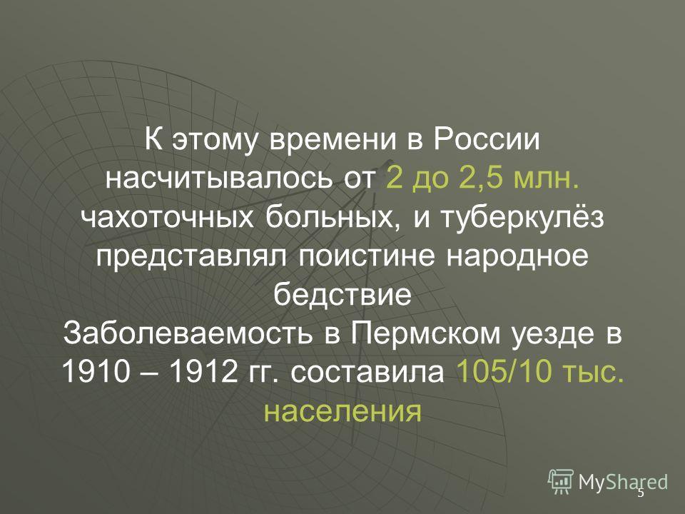 К этому времени в России насчитывалось от 2 до 2,5 млн. чахоточных больных, и туберкулёз представлял поистине народное бедствие Заболеваемость в Пермском уезде в 1910 – 1912 гг. составила 105/10 тыс. населения 5