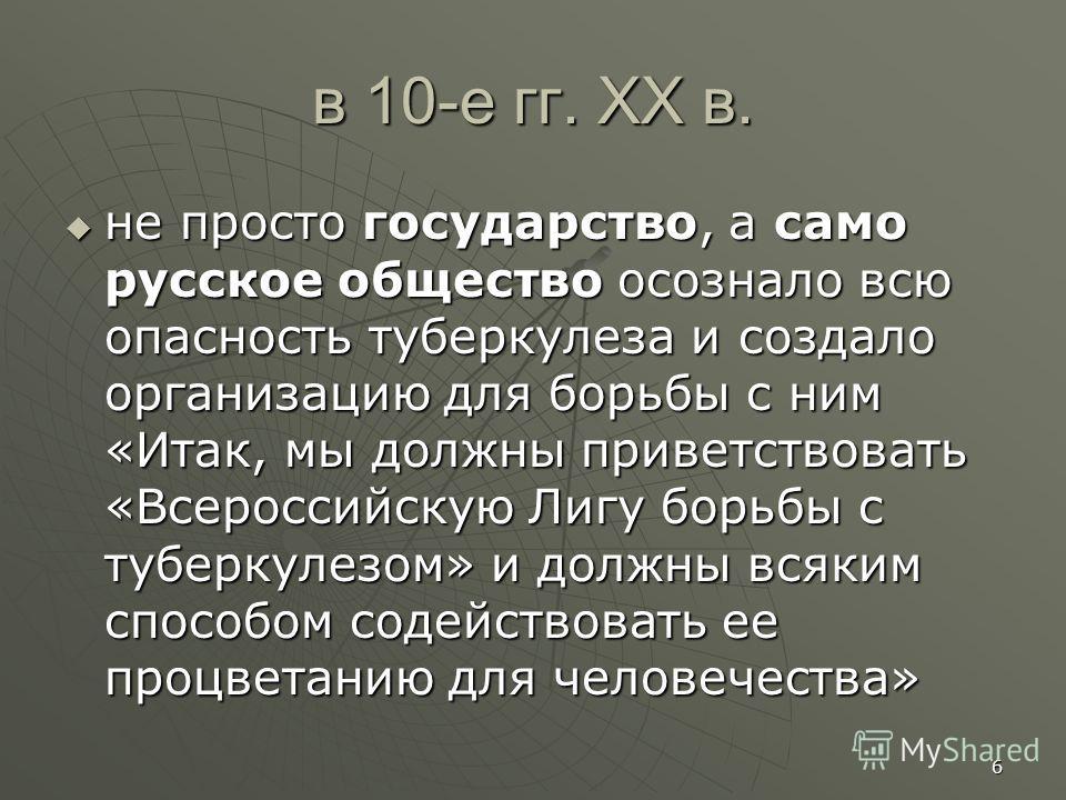 в 10-е гг. XX в. не просто государство, а само русское общество осознало всю опасность туберкулеза и создало организацию для борьбы с ним «Итак, мы должны приветствовать «Всероссийскую Лигу борьбы с туберкулезом» и должны всяким способом содействоват