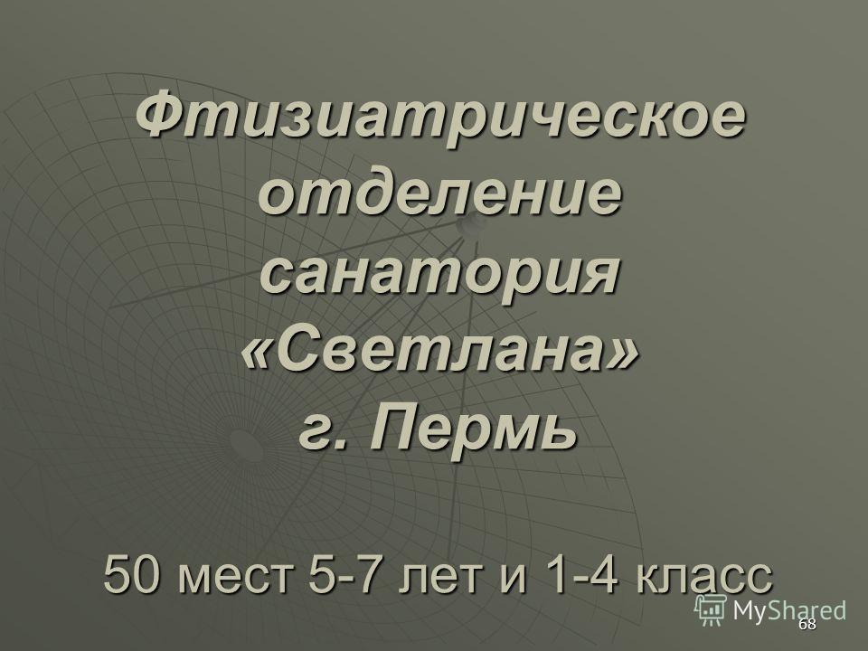 Фтизиатрическое отделение санатория «Светлана» г. Пермь 50 мест 5-7 лет и 1-4 класс 68
