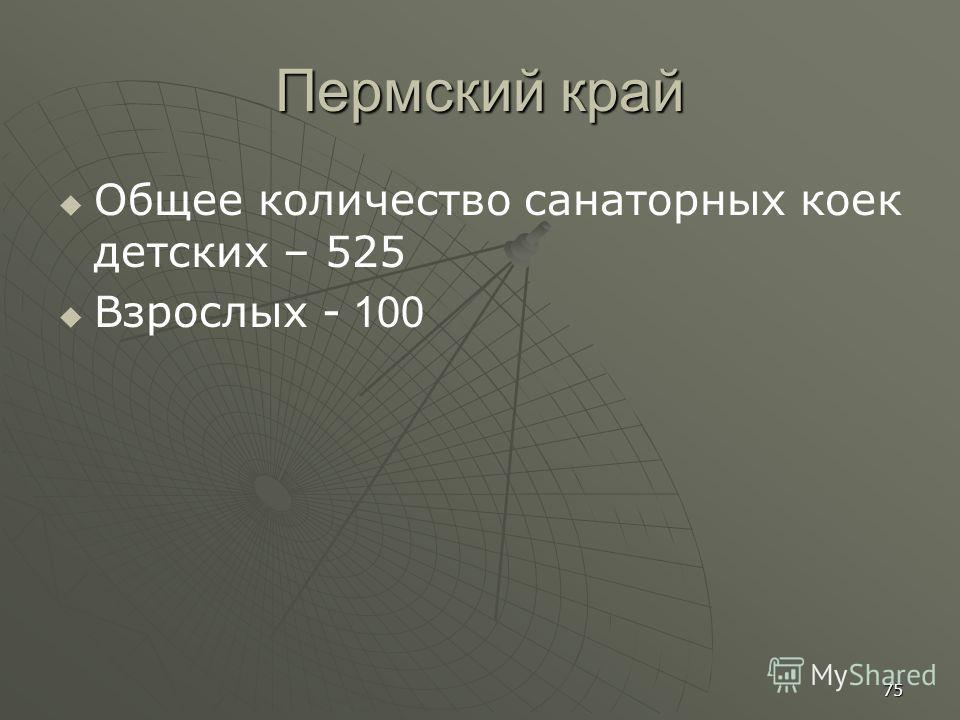 Пермский край Общее количество санаторных коек детских – 525 Взрослых - 100 75