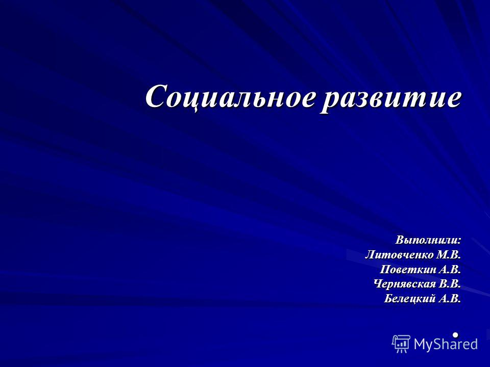 Социальное развитие Выполнили: Литовченко М.В. Поветкин А.В. Чернявская В.В. Белецкий А.В..