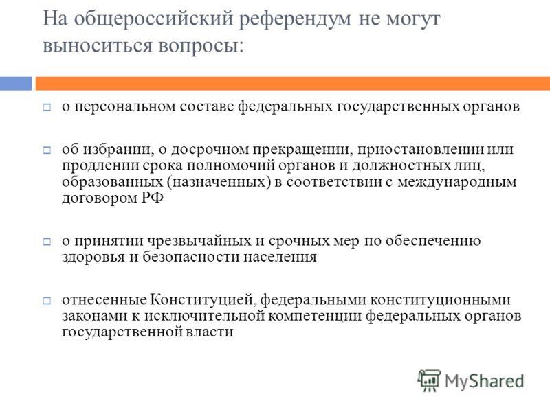 На общероссийский референдум не могут выноситься вопросы: о персональном составе федеральных государственных органов об избрании, о досрочном прекращении, приостановлении или продлении срока полномочий органов и должностных лиц, образованных (назначе