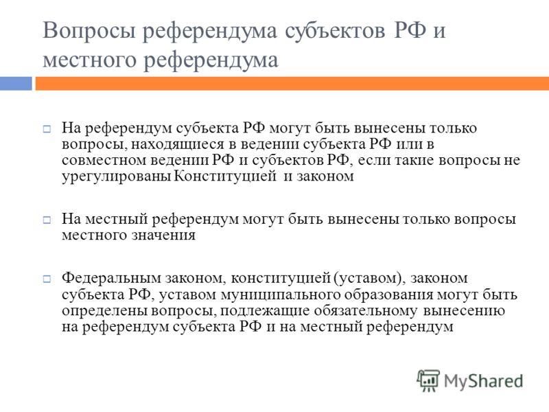 Вопросы референдума субъектов РФ и местного референдума На референдум субъекта РФ могут быть вынесены только вопросы, находящиеся в ведении субъекта РФ или в совместном ведении РФ и субъектов РФ, если такие вопросы не урегулированы Конституцией и зак