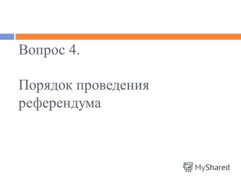 Вопрос 4. Порядок проведения референдума