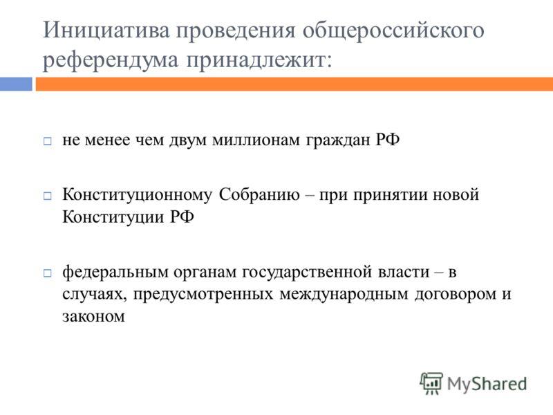 Инициатива проведения общероссийского референдума принадлежит: не менее чем двум миллионам граждан РФ Конституционному Собранию – при принятии новой Конституции РФ федеральным органам государственной власти – в случаях, предусмотренных международным