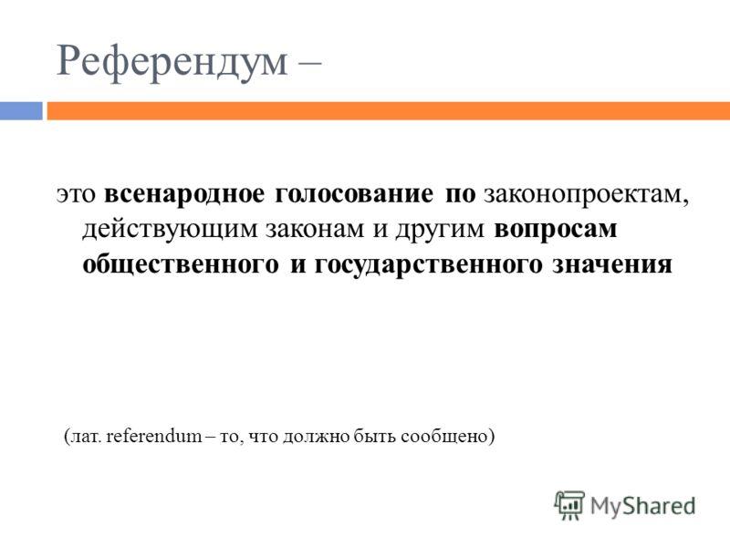 Референдум – это всенародное голосование по законопроектам, действующим законам и другим вопросам общественного и государственного значения (лат. referendum – то, что должно быть сообщено)