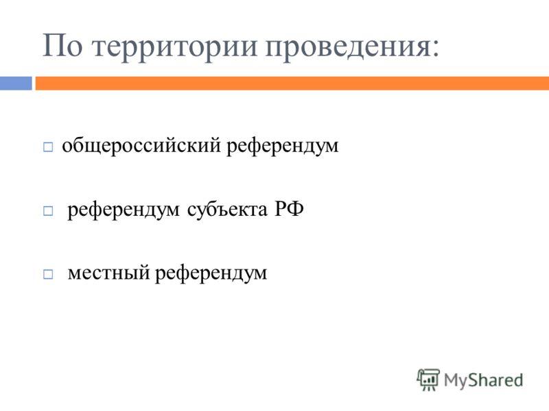 По территории проведения: общероссийский референдум референдум субъекта РФ местный референдум