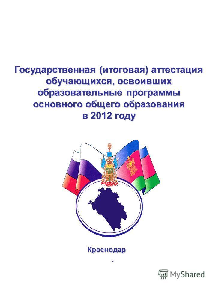 Государственная (итоговая) аттестация обучающихся, освоивших образовательные программы основного общего образования в 2012 году Краснодар.