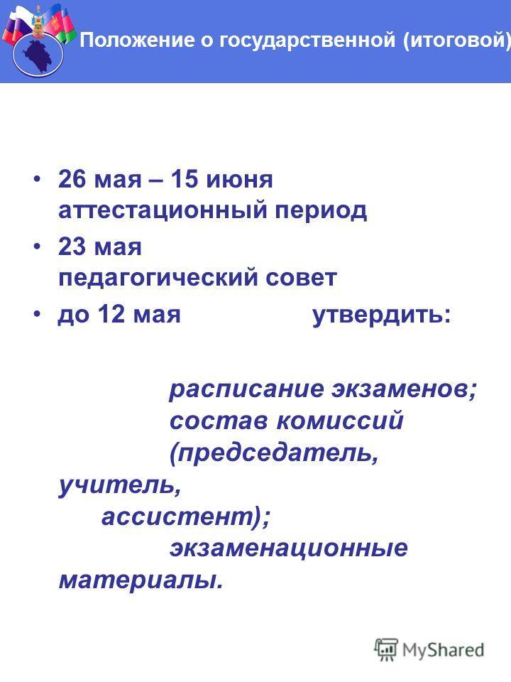 26 мая – 15 июня аттестационный период 23 мая педагогический совет до 12 мая утвердить: расписание экзаменов; состав комиссий (председатель, учитель, ассистент); экзаменационные материалы. Положение о государственной (итоговой) аттестации