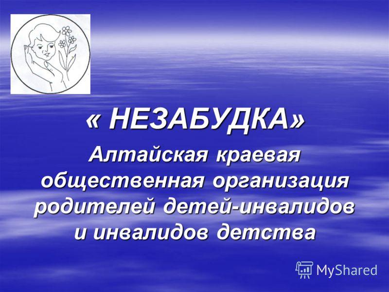 « НЕЗАБУДКА» Алтайская краевая общественная организация родителей детей-инвалидов и инвалидов детства