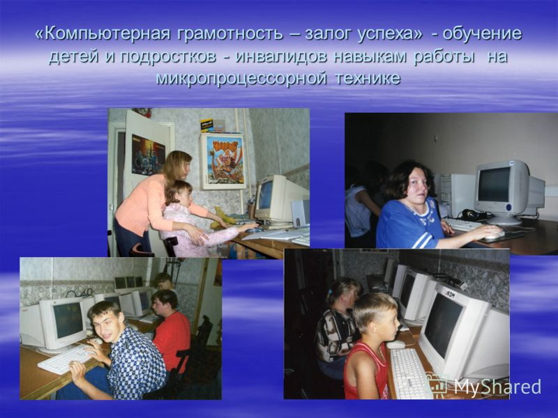 «Компьютерная грамотность – залог успеха» - обучение детей и подростков - инвалидов навыкам работы на микропроцессорной технике