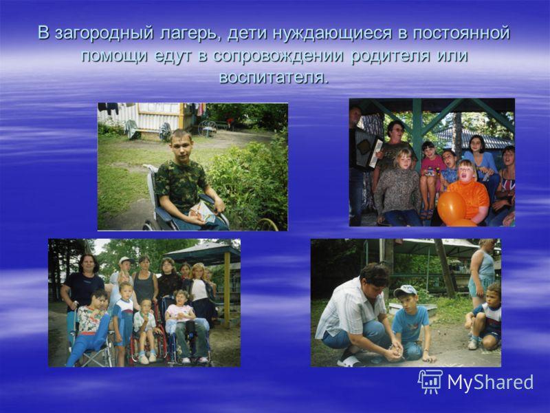 В загородный лагерь, дети нуждающиеся в постоянной помощи едут в сопровождении родителя или воспитателя.