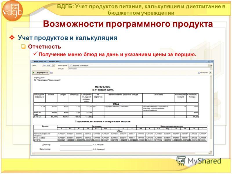 Учет продуктов и калькуляция Отчетность Получение меню блюд на день и указанием цены за порцию. Возможности программного продукта ВДГБ: Учет продуктов питания, калькуляция и диетпитание в бюджетном учреждении