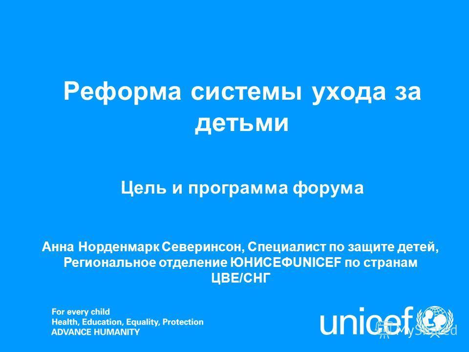 Реформа системы ухода за детьми Цель и программа форума Анна Норденмарк Северинсон, Специалист по защите детей, Региональное отделение ЮНИСЕФUNICEF по странам ЦВЕ/СНГ