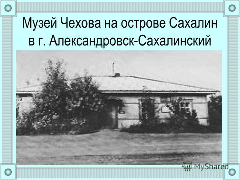 Музей Чехова на острове Сахалин в г. Александровск-Сахалинский