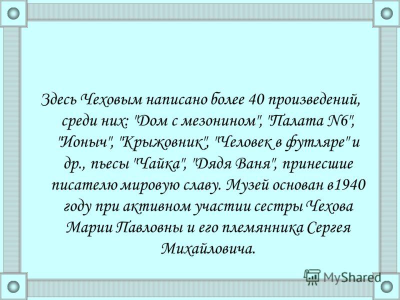 Здесь Чеховым написано более 40 произведений, среди них: