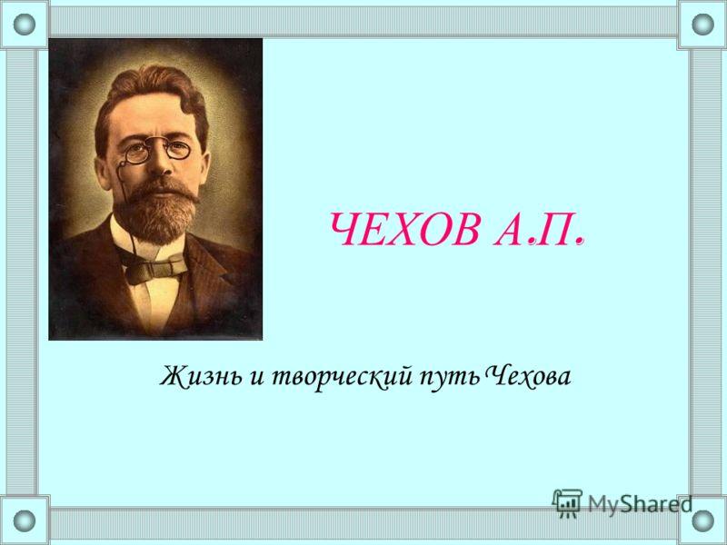 ЧЕХОВ А. П. Жизнь и творческий путь Чехова