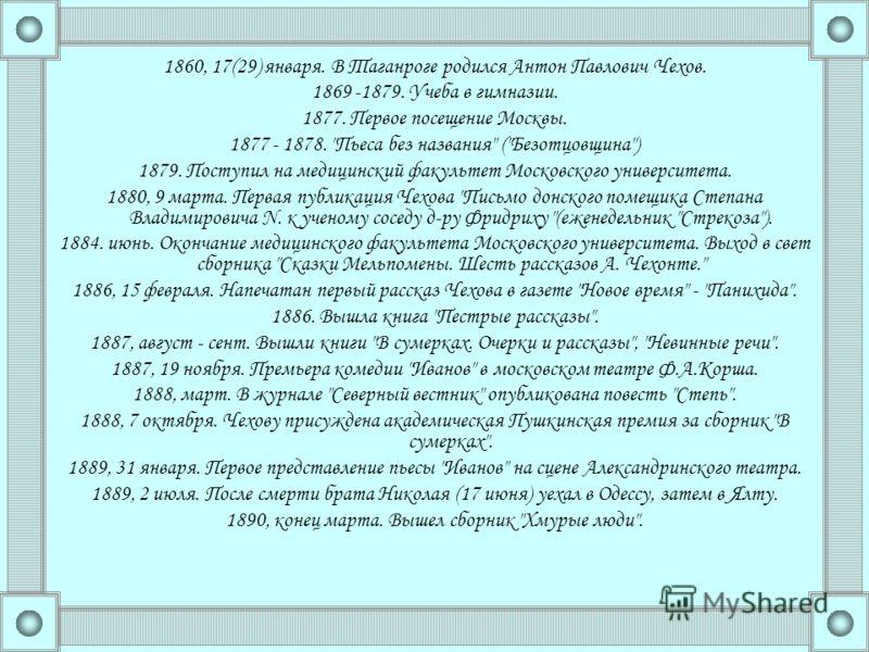 1860, 17(29) января. В Таганроге родился Антон Павлович Чехов. 1869 -1879. Учеба в гимназии. 1877. Первое посещение Москвы. 1877 - 1878.