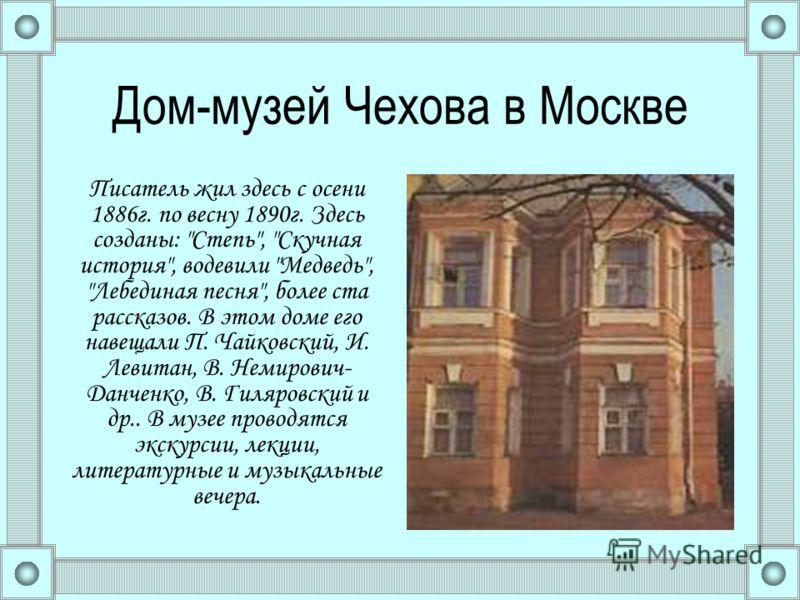 Дом-музей Чехова в Москве Писатель жил здесь с осени 1886г. по весну 1890г. Здесь созданы: