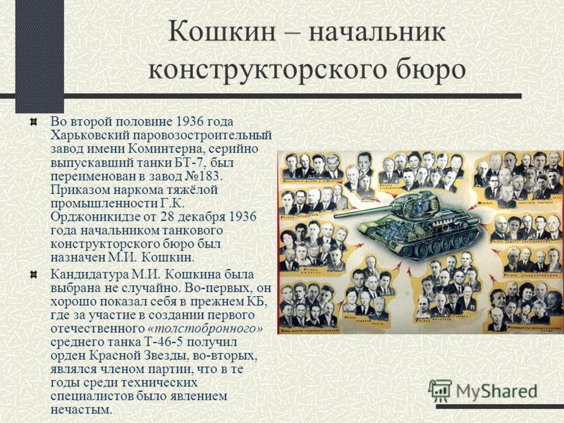 Кошкин – начальник конструкторского бюро Во второй половине 1936 года Харьковский паровозостроительный завод имени Коминтерна, серийно выпускавший танки БТ-7, был переименован в завод 183. Приказом наркома тяжёлой промышленности Г.К. Орджоникидзе от