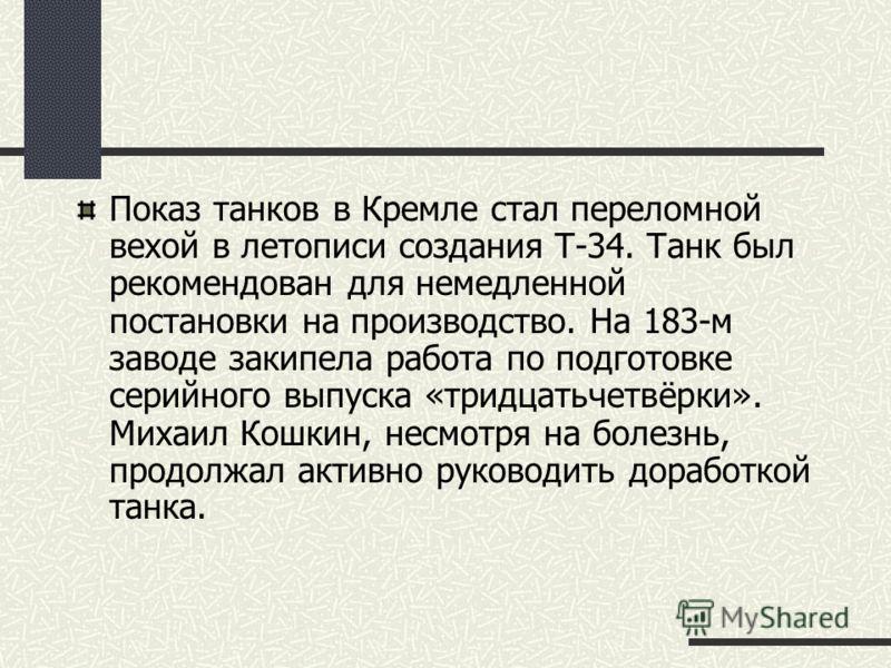 Показ танков в Кремле стал переломной вехой в летописи создания Т-34. Танк был рекомендован для немедленной постановки на производство. На 183-м заводе закипела работа по подготовке серийного выпуска «тридцатьчетвёрки». Михаил Кошкин, несмотря на бол