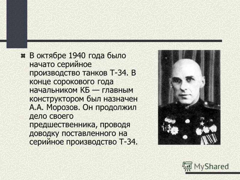 В октябре 1940 года было начато серийное производство танков Т-34. В конце сорокового года начальником КБ главным конструктором был назначен А.А. Морозов. Он продолжил дело своего предшественника, проводя доводку поставленного на серийное производств