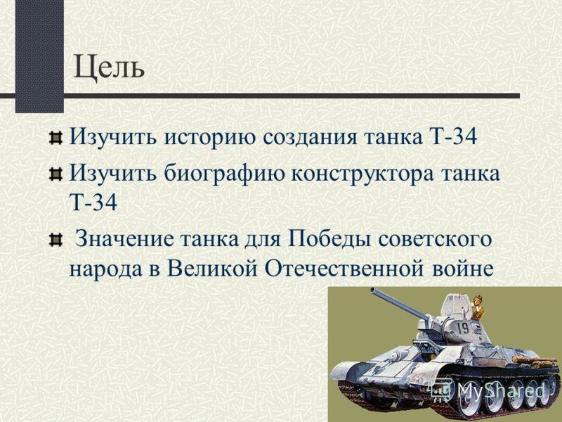 Цель Изучить историю создания танка Т-34 Изучить биографию конструктора танка Т-34 Значение танка для Победы советского народа в Великой Отечественной войне