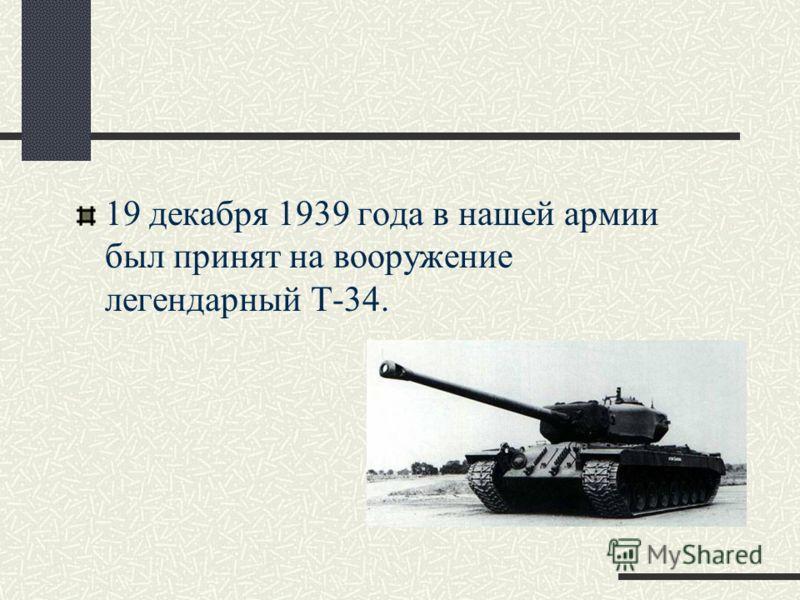 19 декабря 1939 года в нашей армии был принят на вооружение легендарный Т-34.