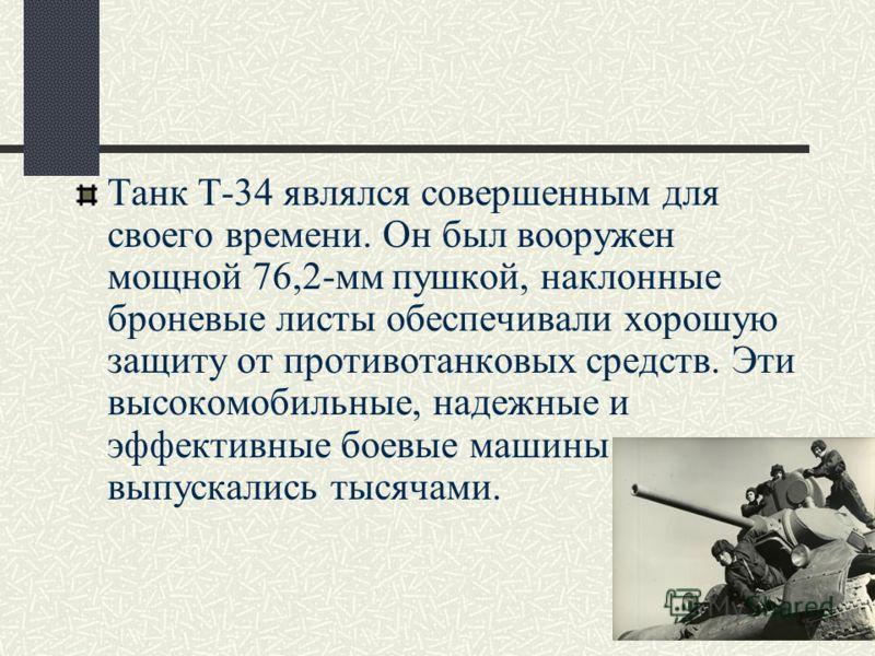 Танк Т-34 являлся совершенным для своего времени. Он был вооружен мощной 76,2-мм пушкой, наклонные броневые листы обеспечивали хорошую защиту от противотанковых средств. Эти высокомобильные, надежные и эффективные боевые машины выпускались тысячами.