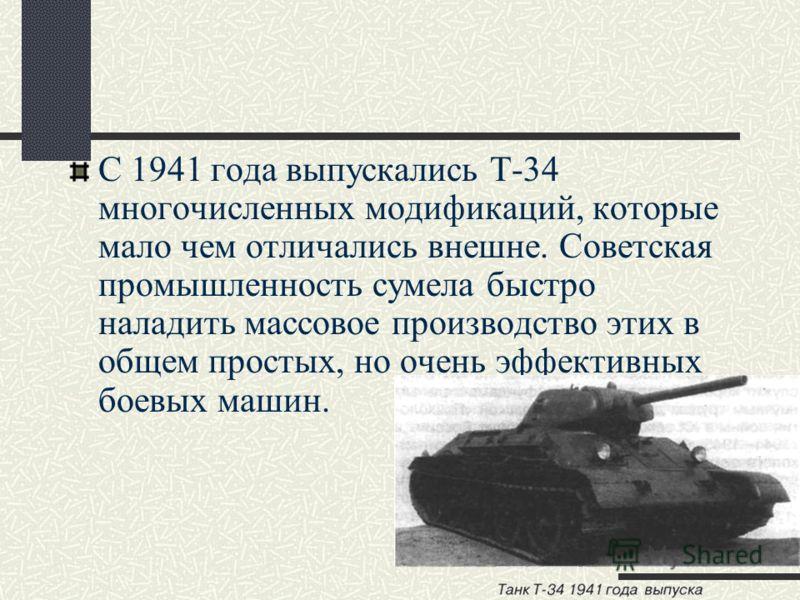 С 1941 года выпускались Т-34 многочисленных модификаций, которые мало чем отличались внешне. Советская промышленность сумела быстро наладить массовое производство этих в общем простых, но очень эффективных боевых машин.