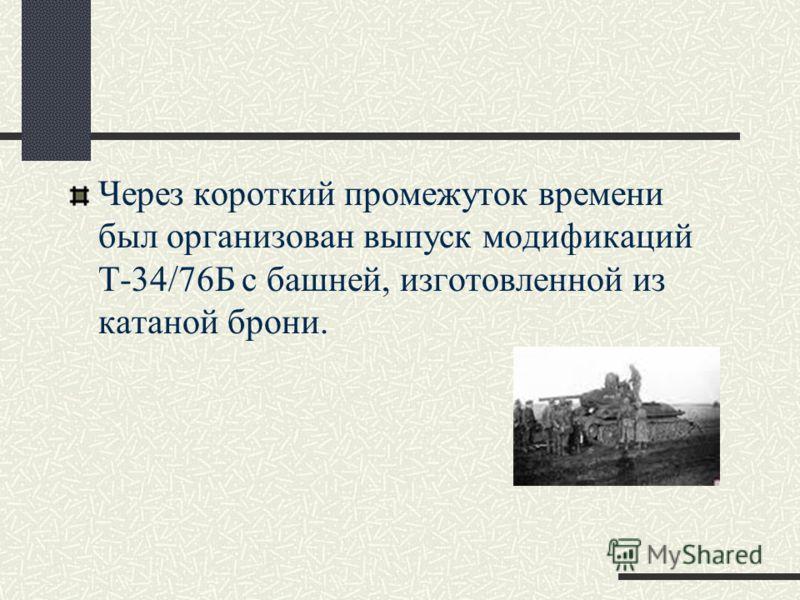 Через короткий промежуток времени был организован выпуск модификаций Т-34/76Б с башней, изготовленной из катаной брони.