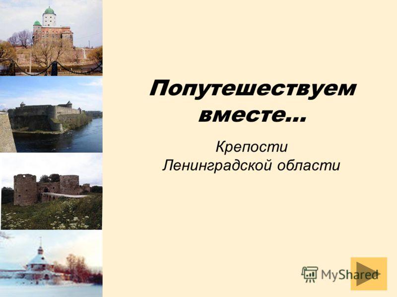 Попутешествуем вместе… Крепости Ленинградской области