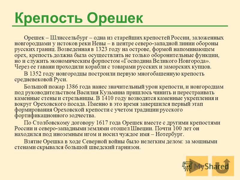 Крепость Орешек Орешек – Шлиссельбург – одна из старейших крепостей России, заложенных новгородцами у истоков реки Невы – в центре северо-западной линии обороны русских границ. Возведенная в 1323 году на острове, формой напоминающем орех, крепость до