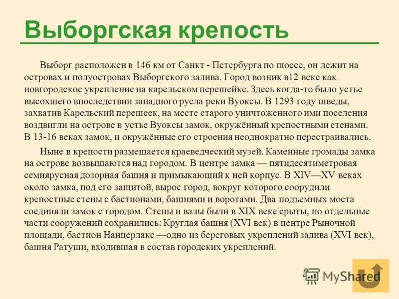 Выборгская крепость Выборг расположен в 146 км от Санкт - Петербурга по шоссе, он лежит на островах и полуостровах Выборгского залива. Город возник в12 веке как новгородское укрепление на карельском перешейке. Здесь когда-то было устье высохшего впос