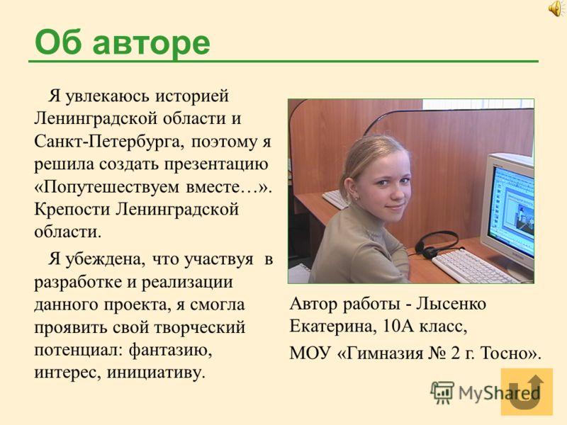 Об авторе Я увлекаюсь историей Ленинградской области и Санкт-Петербурга, поэтому я решила создать презентацию «Попутешествуем вместе…». Крепости Ленинградской области. Я убеждена, что участвуя в разработке и реализации данного проекта, я смогла прояв