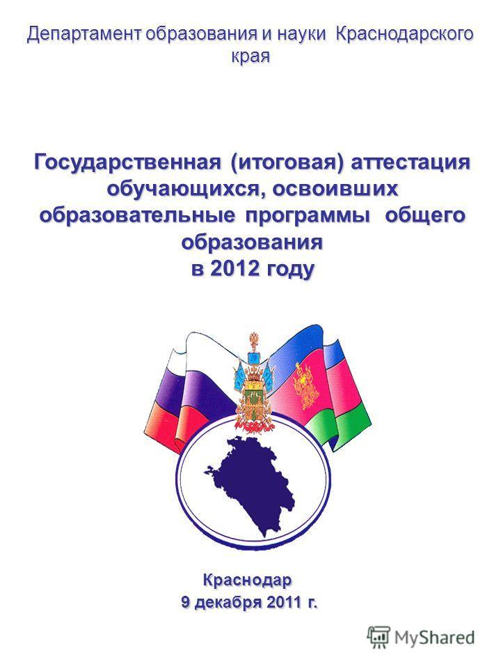 Государственная (итоговая) аттестация обучающихся, освоивших образовательные программы общего образования в 2012 году Краснодар 9 декабря 2011 г. 9 декабря 2011 г. Департамент образования и науки Краснодарского края