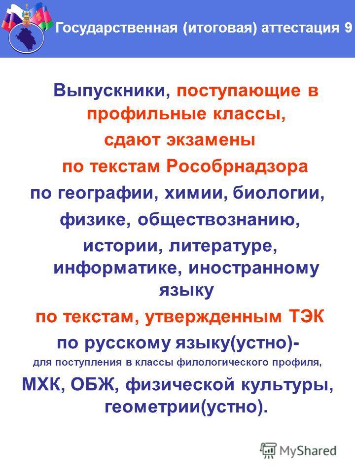 Выпускники, поступающие в профильные классы, сдают экзамены по текстам Рособрнадзора по географии, химии, биологии, физике, обществознанию, истории, литературе, информатике, иностранному языку по текстам, утвержденным ТЭК по русскому языку(устно)- дл