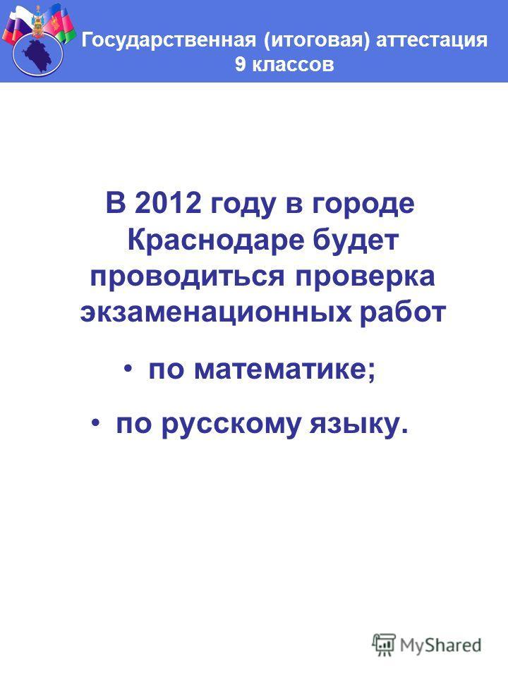 В 2012 году в городе Краснодаре будет проводиться проверка экзаменационных работ по математике; по русскому языку. Государственная (итоговая) аттестация 9 классов