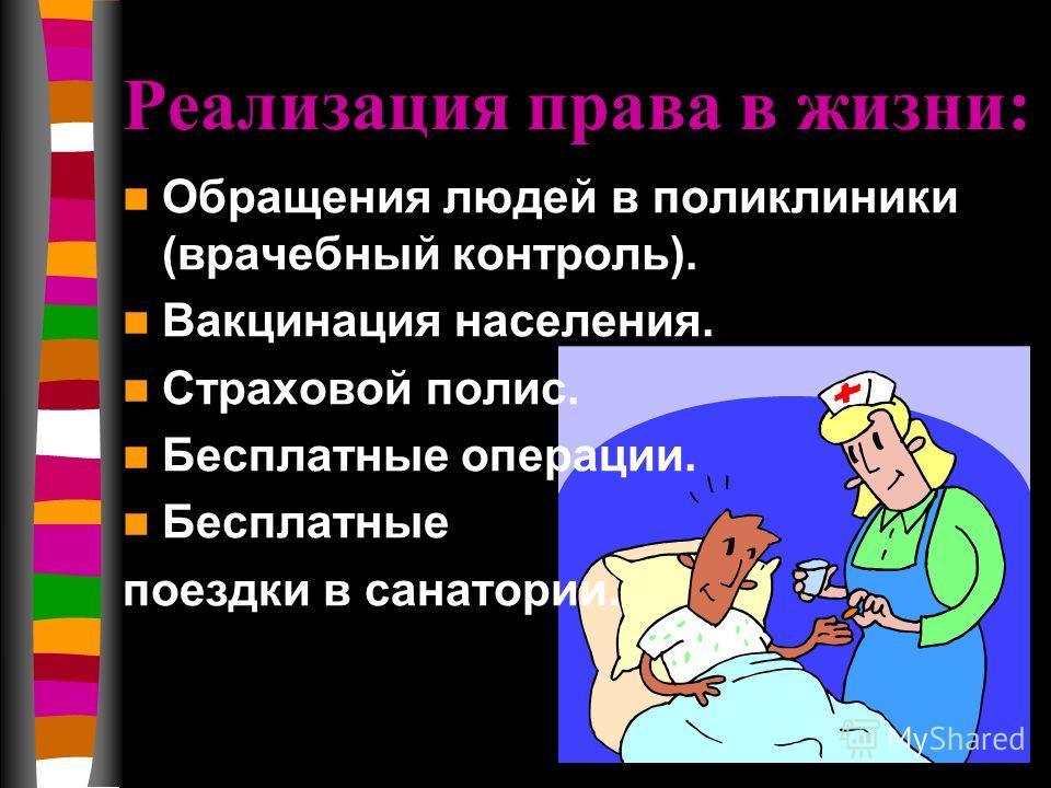Реализация права в жизни: Обращения людей в поликлиники (врачебный контроль). Вакцинация населения. Страховой полис. Бесплатные операции. Бесплатные поездки в санатории.