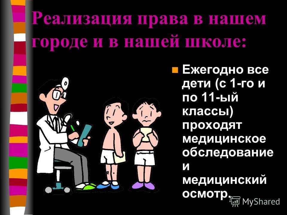 Реализация права в нашем городе и в нашей школе: Ежегодно все дети (с 1-го и по 11-ый классы) проходят медицинское обследование и медицинский осмотр.