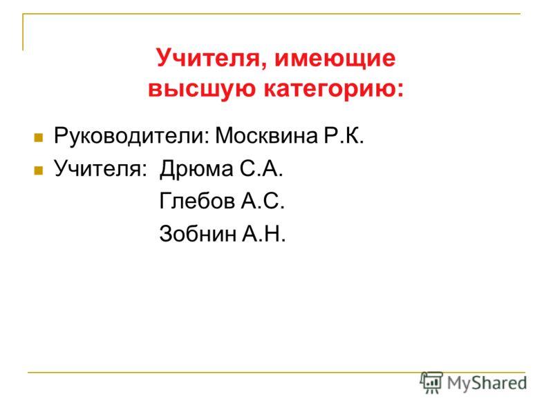 Учителя, имеющие высшую категорию: Руководители: Москвина Р.К. Учителя: Дрюма С.А. Глебов А.С. Зобнин А.Н.