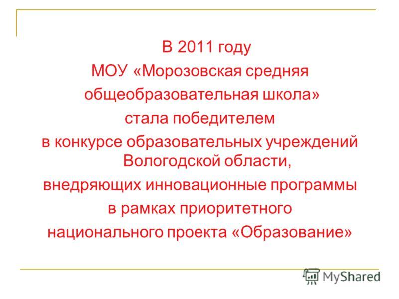 В 2011 году МОУ «Морозовская средняя общеобразовательная школа» стала победителем в конкурсе образовательных учреждений Вологодской области, внедряющих инновационные программы в рамках приоритетного национального проекта «Образование»