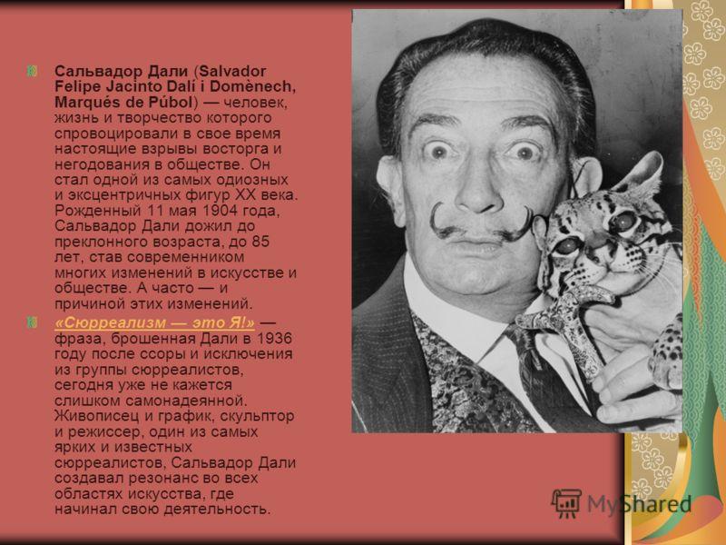 Сальвадор Дали (Salvador Felipe Jacinto Dalí i Domènech, Marqués de Púbol) человек, жизнь и творчество которого спровоцировали в свое время настоящие взрывы восторга и негодования в обществе. Он стал одной из самых одиозных и эксцентричных фигур XX в